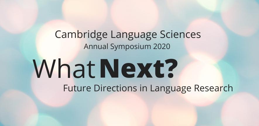 Cambridge Language Sciences Annual Symposium 2020 What Next? Future Directions in Language Research